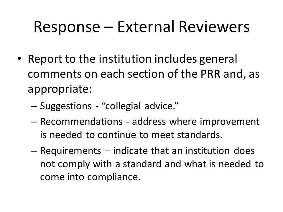Response – External Reviewers Report to the institution includes general comments on each section of the PRR and, as appropriate: – Suggestions - collegial advice.