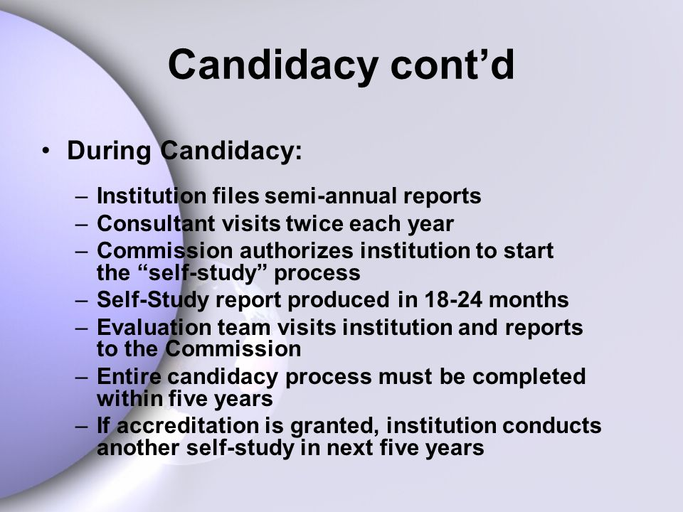 During Candidacy: –Institution files semi-annual reports –Consultant visits twice each year –Commission authorizes institution to start the self-study process –Self-Study report produced in 18-24 months –Evaluation team visits institution and reports to the Commission –Entire candidacy process must be completed within five years –If accreditation is granted, institution conducts another self-study in next five years Candidacy contd