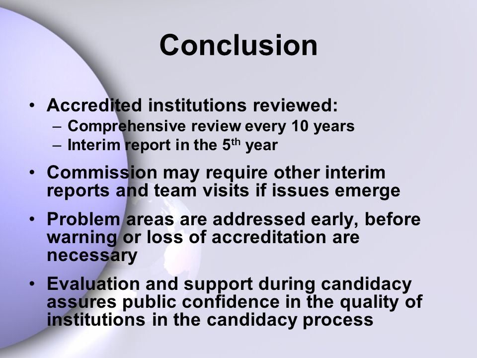 Conclusion Accredited institutions reviewed: –Comprehensive review every 10 years –Interim report in the 5 th year Commission may require other interim reports and team visits if issues emerge Problem areas are addressed early, before warning or loss of accreditation are necessary Evaluation and support during candidacy assures public confidence in the quality of institutions in the candidacy process