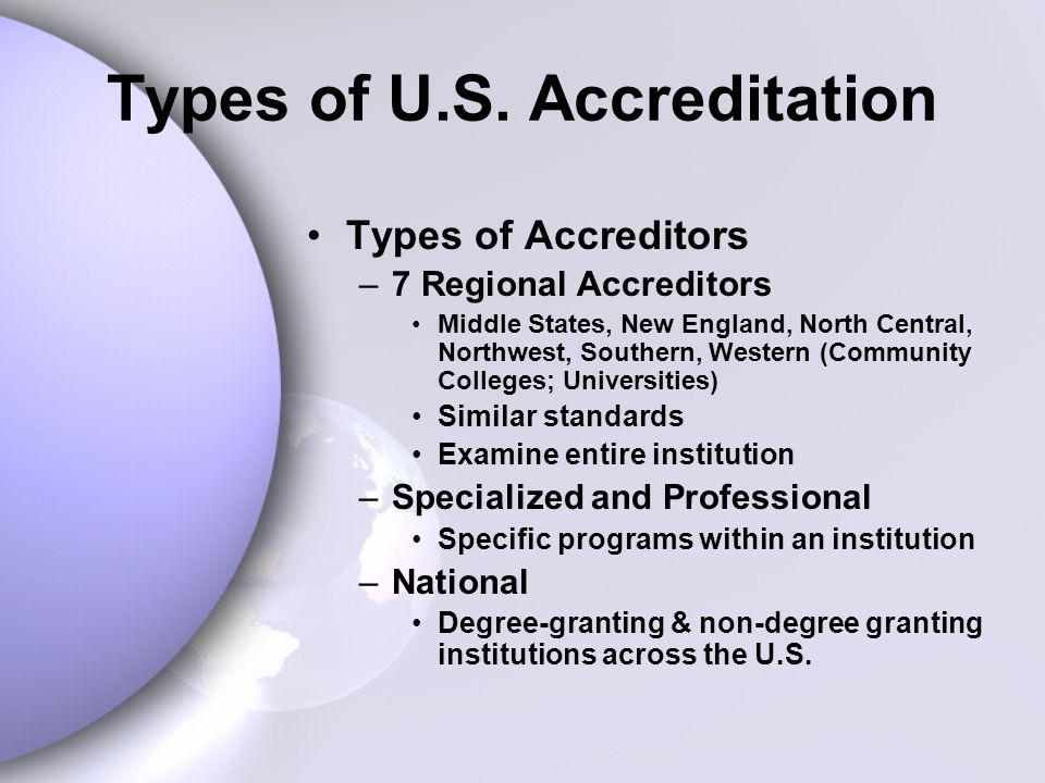 Types of U.S. Accreditation Types of Accreditors –7 Regional Accreditors Middle States, New England, North Central, Northwest, Southern, Western (Comm