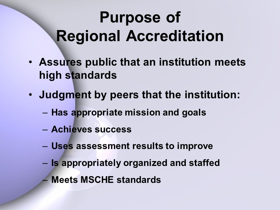 Purpose of Regional Accreditation Assures public that an institution meets high standards Judgment by peers that the institution: –Has appropriate mission and goals –Achieves success –Uses assessment results to improve –Is appropriately organized and staffed –Meets MSCHE standards