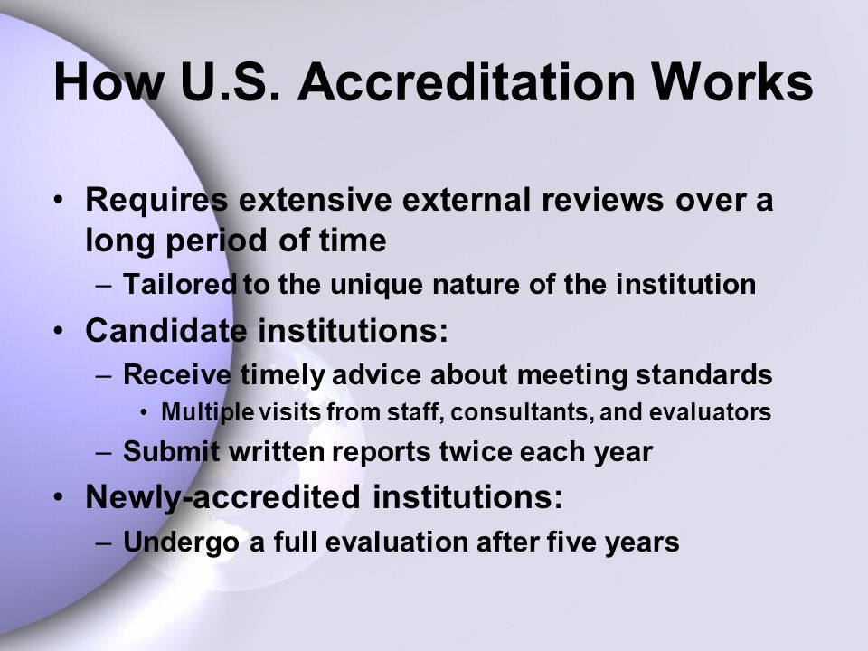 How U.S. Accreditation Works Requires extensive external reviews over a long period of time –Tailored to the unique nature of the institution Candidat