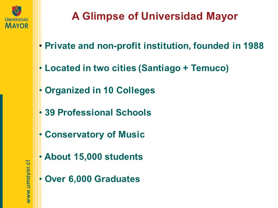 A Glimpse of Universidad Mayor Private and non-profit institution, founded in 1988 Located in two cities (Santiago + Temuco) Organized in 10 Colleges 39 Professional Schools Conservatory of Music About 15,000 students Over 6,000 Graduates