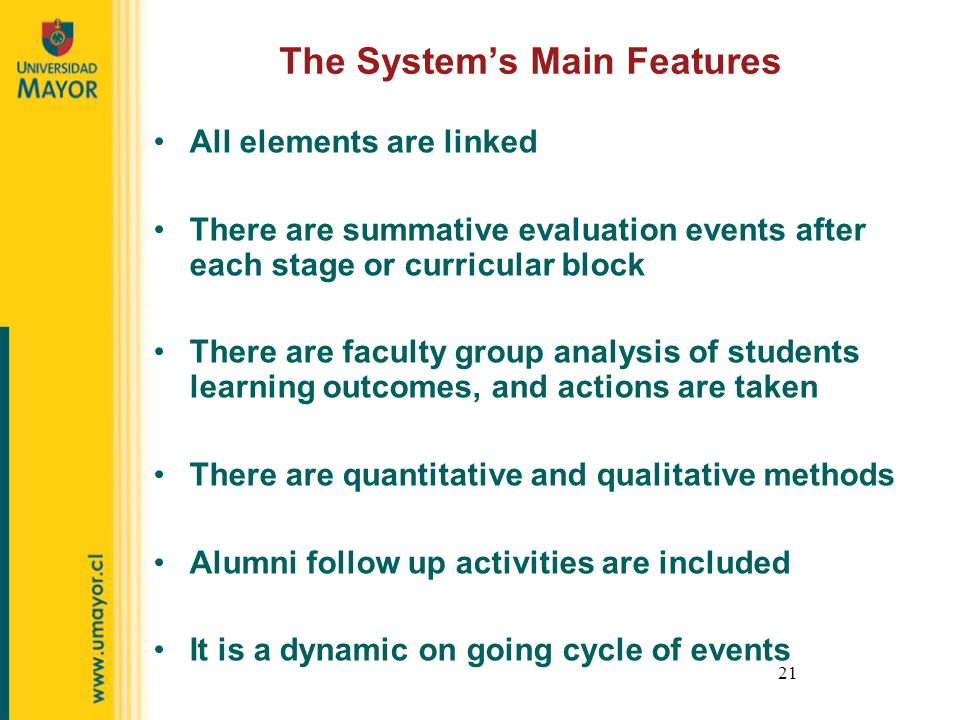 21 The Systems Main Features All elements are linked There are summative evaluation events after each stage or curricular block There are faculty group analysis of students learning outcomes, and actions are taken There are quantitative and qualitative methods Alumni follow up activities are included It is a dynamic on going cycle of events