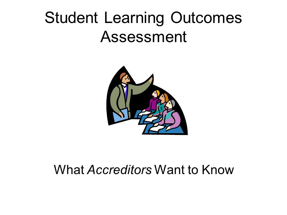 Student Learning Outcomes Assessment What Accreditors Want to Know