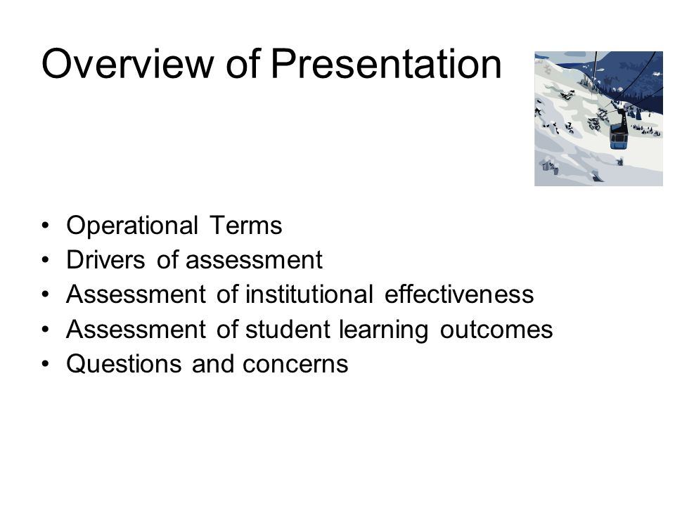 Overview of Presentation Operational Terms Drivers of assessment Assessment of institutional effectiveness Assessment of student learning outcomes Questions and concerns