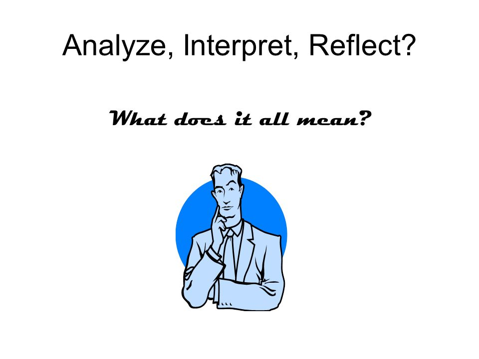Analyze, Interpret, Reflect What does it all mean