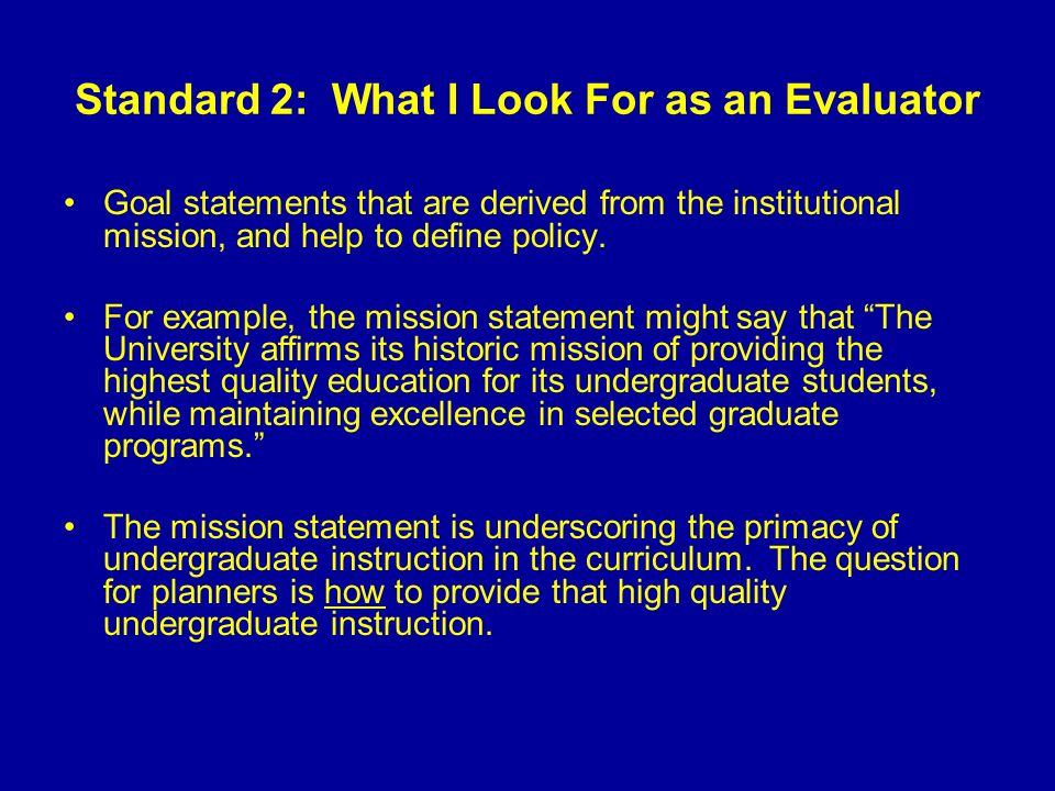 Standard 2: What I Look For as an Evaluator The how translates into specific, action-oriented planning goals aimed at moving the institution toward a fuller realization of its mission.