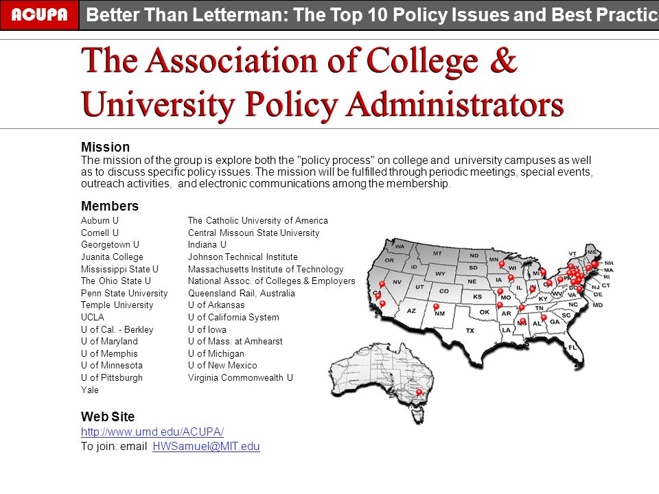 The Association of College & University Policy Administrators ACUPA Better Than Letterman: The Top 10 Policy Issues and Best Practices The Association of College & University Policy Administrators Mission The mission of the group is explore both the policy process on college and university campuses as well as to discuss specific policy issues.