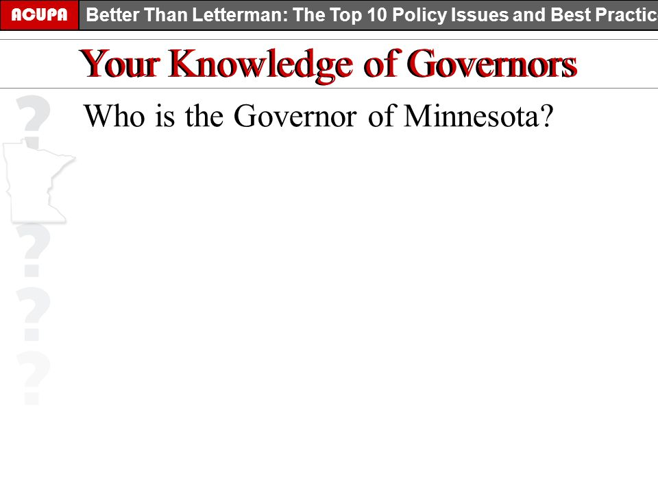 ACUPA Better Than Letterman: The Top 10 Policy Issues and Best Practices Your Knowledge of Governors Who is the Governor of Minnesota?