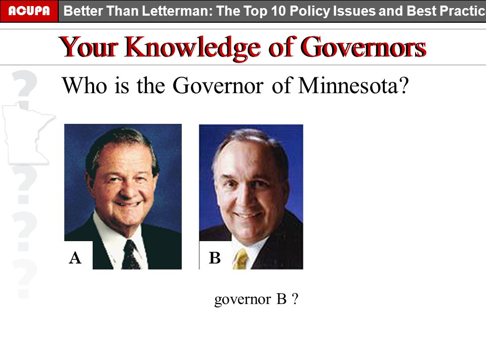 ACUPA Better Than Letterman: The Top 10 Policy Issues and Best Practices Your Knowledge of Governors Who is the Governor of Minnesota? AB governor B ?