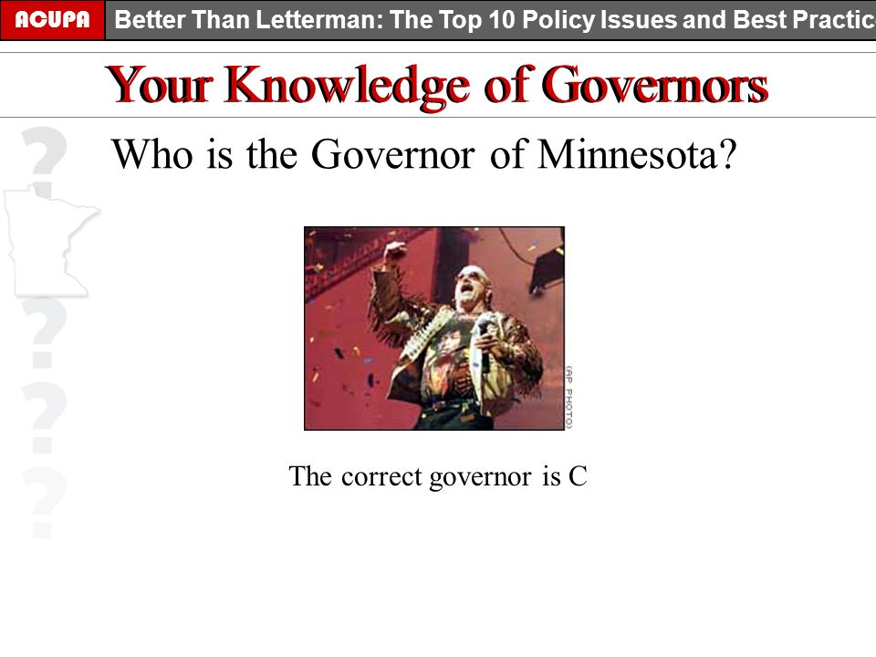 ACUPA Better Than Letterman: The Top 10 Policy Issues and Best Practices Your Knowledge of Governors Who is the Governor of Minnesota? The correct gov