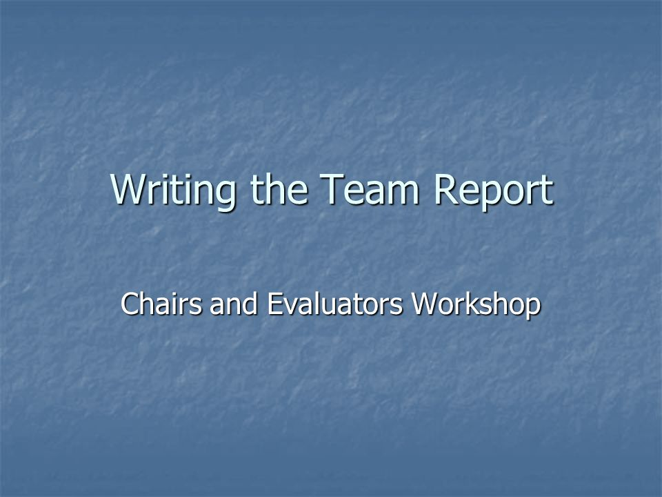 Writing the Team Report Chairs and Evaluators Workshop