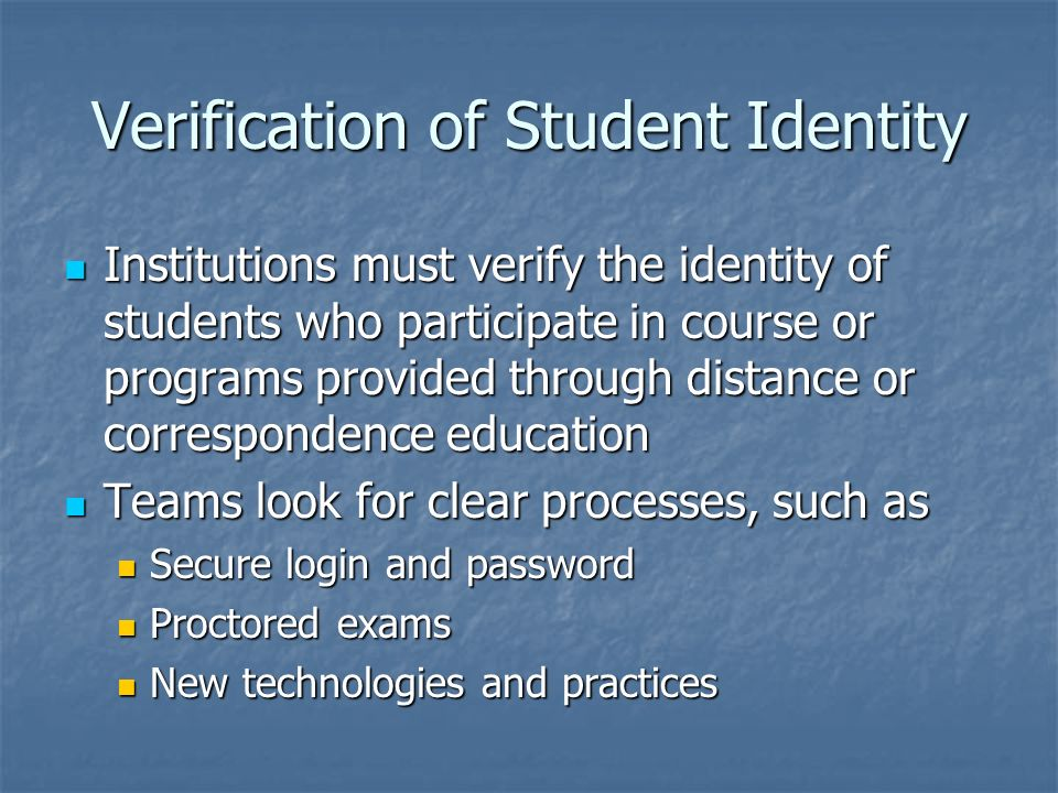 Verification of Student Identity Institutions must verify the identity of students who participate in course or programs provided through distance or correspondence education Institutions must verify the identity of students who participate in course or programs provided through distance or correspondence education Teams look for clear processes, such as Teams look for clear processes, such as Secure login and password Secure login and password Proctored exams Proctored exams New technologies and practices New technologies and practices