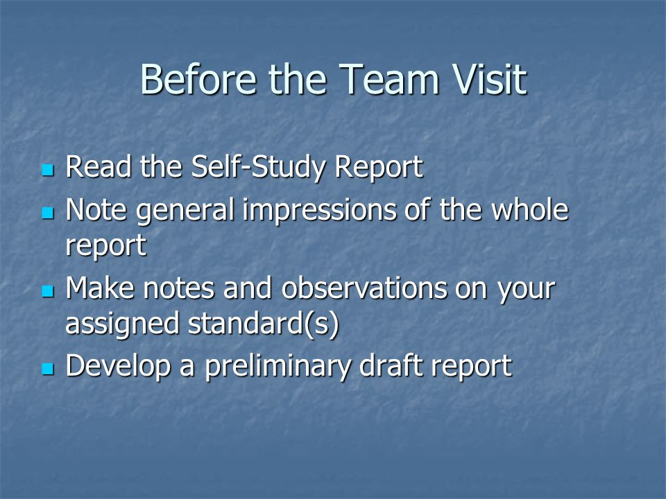 Preliminary Draft Your preliminary draft report should include: Your preliminary draft report should include: Your overall impression, initial analysis, and observations on the content of the self-study Your overall impression, initial analysis, and observations on the content of the self-study List of questions regarding the report List of questions regarding the report List of documents you want to review on site List of documents you want to review on site List of individuals/groups you would like to interview List of individuals/groups you would like to interview