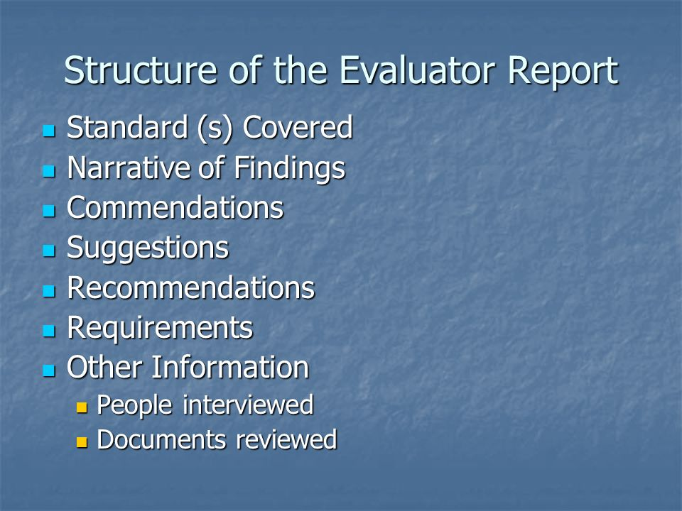 Structure of the Evaluator Report Standard (s) Covered Standard (s) Covered Narrative of Findings Narrative of Findings Commendations Commendations Suggestions Suggestions Recommendations Recommendations Requirements Requirements Other Information Other Information People interviewed People interviewed Documents reviewed Documents reviewed