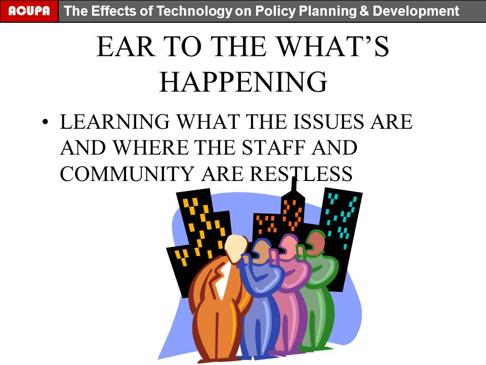 EAR TO THE WHATS HAPPENING LEARNING WHAT THE ISSUES ARE AND WHERE THE STAFF AND COMMUNITY ARE RESTLESS ACUPA The Effects of Technology on Policy Planning & Development