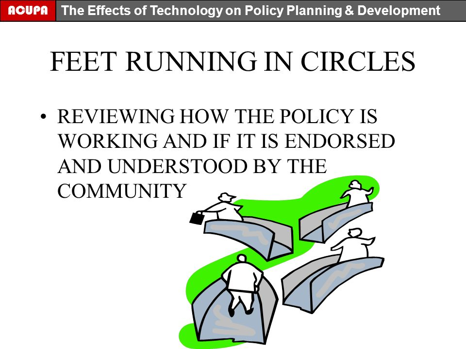 FEET RUNNING IN CIRCLES REVIEWING HOW THE POLICY IS WORKING AND IF IT IS ENDORSED AND UNDERSTOOD BY THE COMMUNITY ACUPA The Effects of Technology on Policy Planning & Development