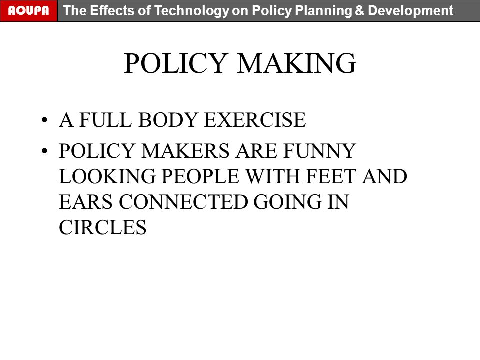 POLICY MAKING A FULL BODY EXERCISE POLICY MAKERS ARE FUNNY LOOKING PEOPLE WITH FEET AND EARS CONNECTED GOING IN CIRCLES ACUPA The Effects of Technology on Policy Planning & Development