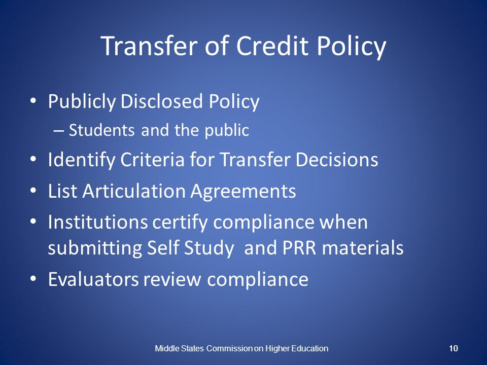 10 Transfer of Credit Policy Publicly Disclosed Policy – Students and the public Identify Criteria for Transfer Decisions List Articulation Agreements Institutions certify compliance when submitting Self Study and PRR materials Evaluators review compliance Middle States Commission on Higher Education 10