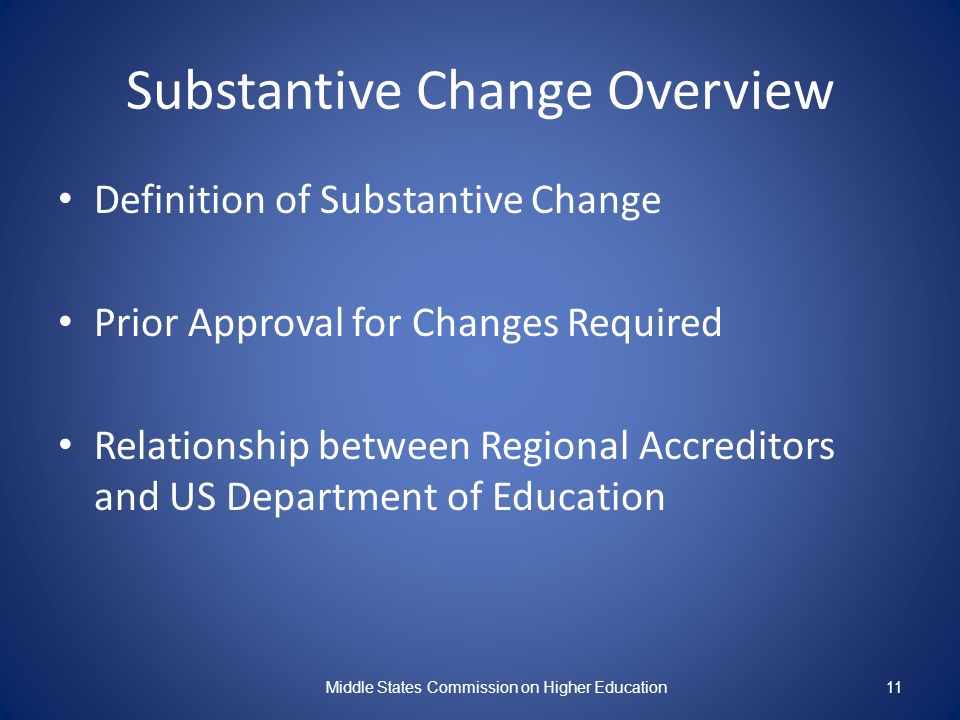 11 Substantive Change Overview Definition of Substantive Change Prior Approval for Changes Required Relationship between Regional Accreditors and US Department of Education Middle States Commission on Higher Education