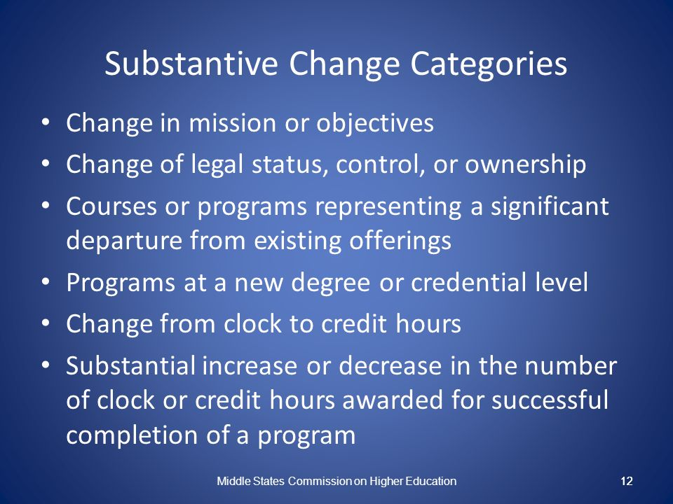 12 Substantive Change Categories Change in mission or objectives Change of legal status, control, or ownership Courses or programs representing a significant departure from existing offerings Programs at a new degree or credential level Change from clock to credit hours Substantial increase or decrease in the number of clock or credit hours awarded for successful completion of a program Middle States Commission on Higher Education 12