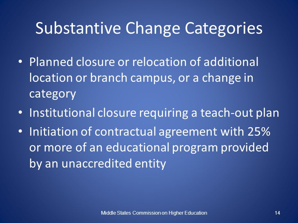 14 Substantive Change Categories Planned closure or relocation of additional location or branch campus, or a change in category Institutional closure requiring a teach-out plan Initiation of contractual agreement with 25% or more of an educational program provided by an unaccredited entity Middle States Commission on Higher Education