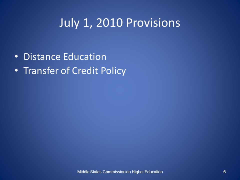 6 July 1, 2010 Provisions Distance Education Transfer of Credit Policy Middle States Commission on Higher Education 6