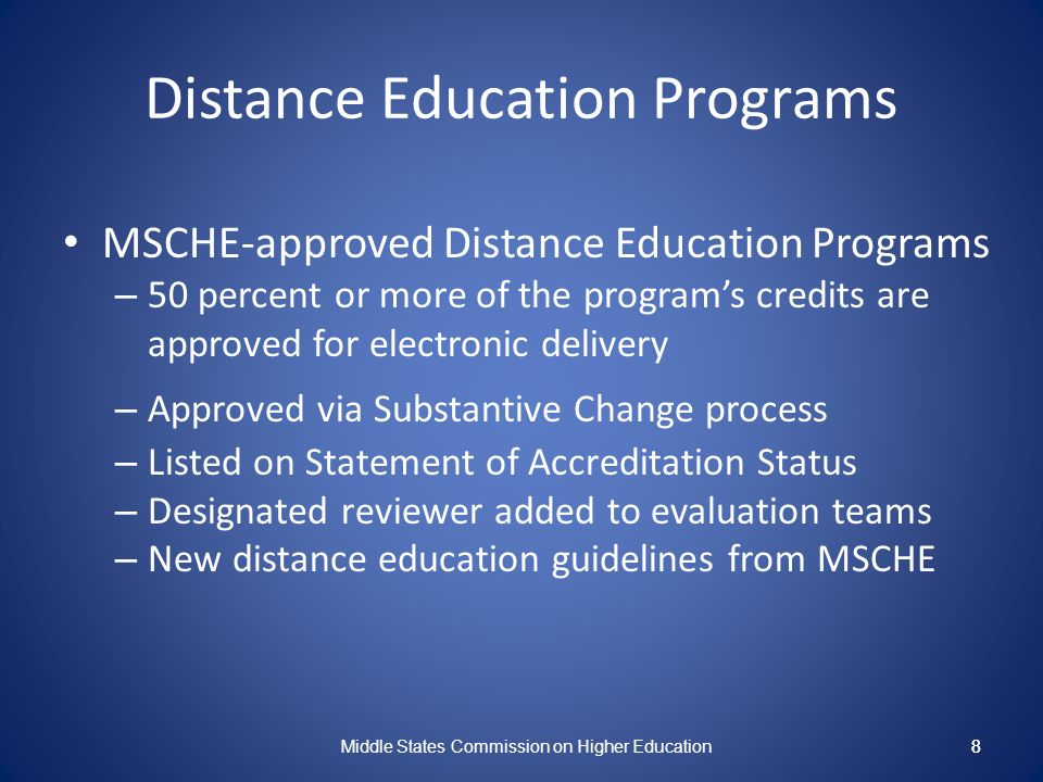 8 Distance Education Programs MSCHE-approved Distance Education Programs – 50 percent or more of the programs credits are approved for electronic delivery – Approved via Substantive Change process – Listed on Statement of Accreditation Status – Designated reviewer added to evaluation teams – New distance education guidelines from MSCHE Middle States Commission on Higher Education 8