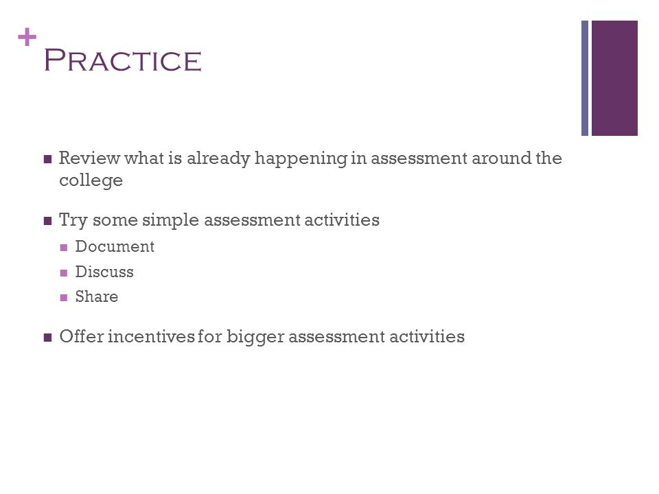 + Practice Review what is already happening in assessment around the college Try some simple assessment activities Document Discuss Share Offer incent