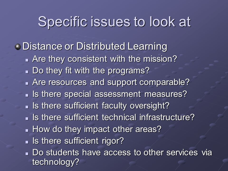 Specific issues to look at Distance or Distributed Learning Are they consistent with the mission.
