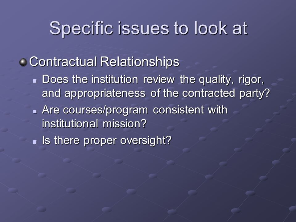 Specific issues to look at Contractual Relationships Does the institution review the quality, rigor, and appropriateness of the contracted party.