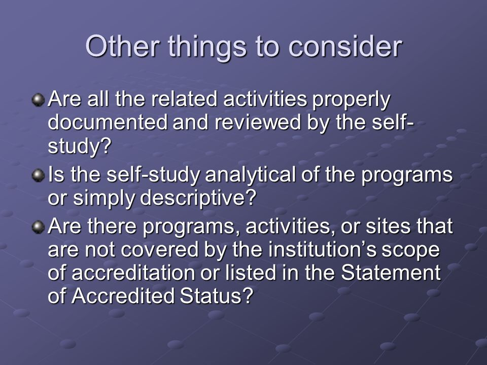 Other things to consider Are all the related activities properly documented and reviewed by the self- study? Is the self-study analytical of the progr