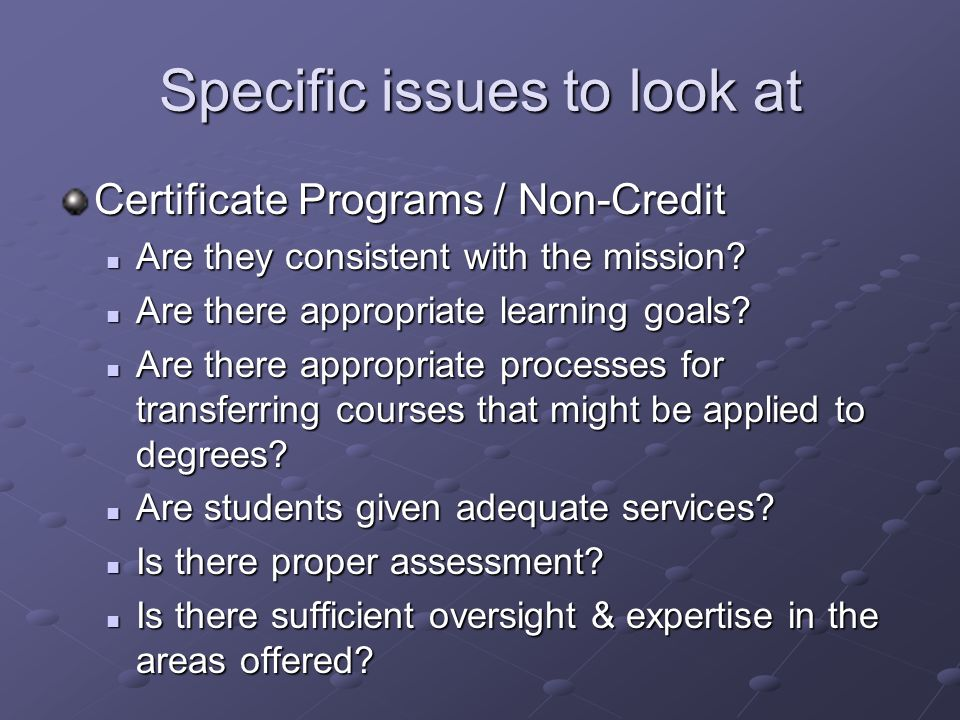 Specific issues to look at Certificate Programs / Non-Credit Are they consistent with the mission.