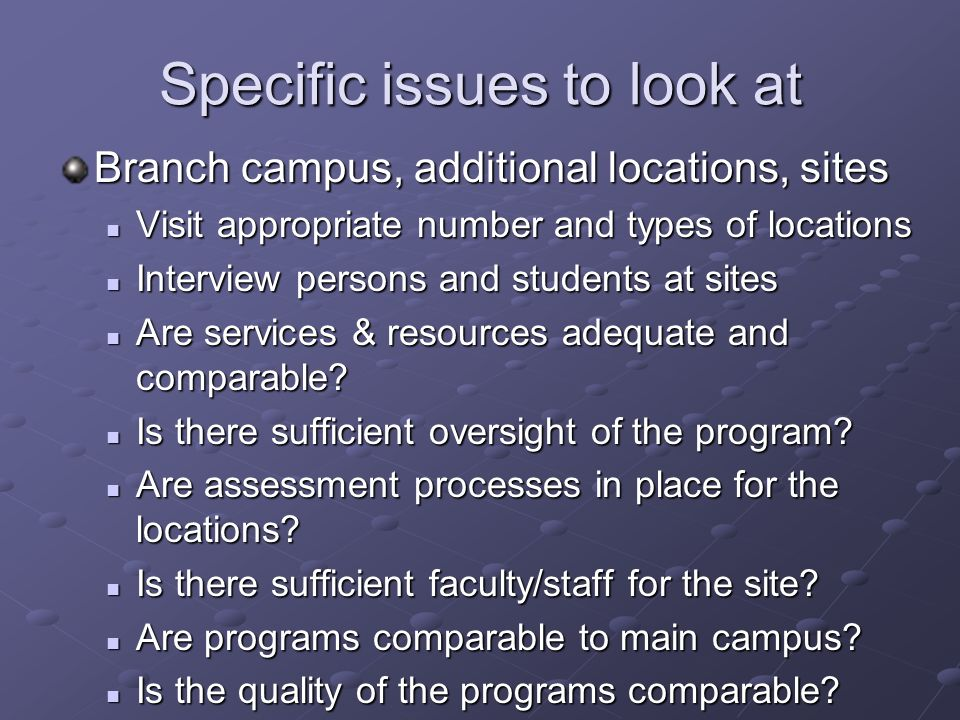 Specific issues to look at Branch campus, additional locations, sites Visit appropriate number and types of locations Visit appropriate number and types of locations Interview persons and students at sites Interview persons and students at sites Are services & resources adequate and comparable.