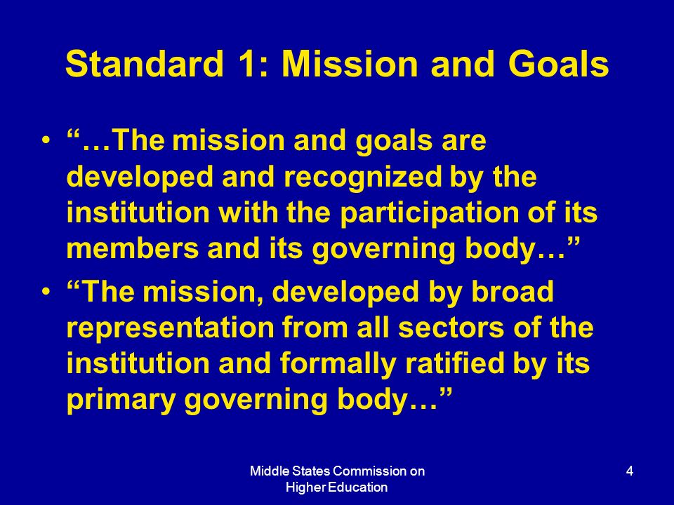 Middle States Commission on Higher Education 4 Standard 1: Mission and Goals …The mission and goals are developed and recognized by the institution with the participation of its members and its governing body… The mission, developed by broad representation from all sectors of the institution and formally ratified by its primary governing body…