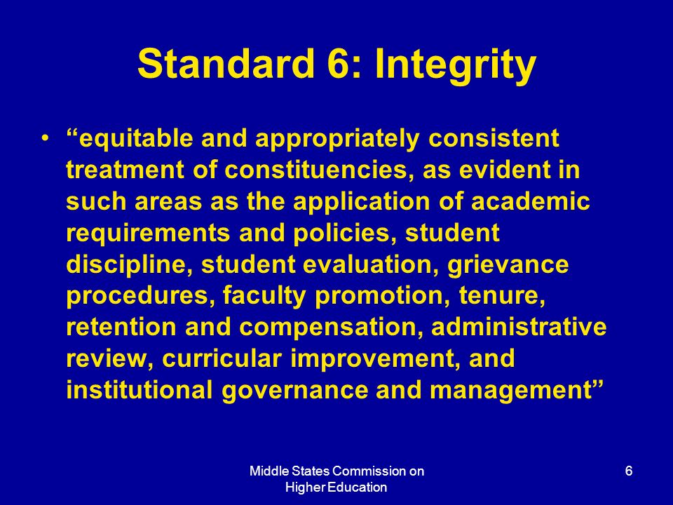 Middle States Commission on Higher Education 6 Standard 6: Integrity equitable and appropriately consistent treatment of constituencies, as evident in