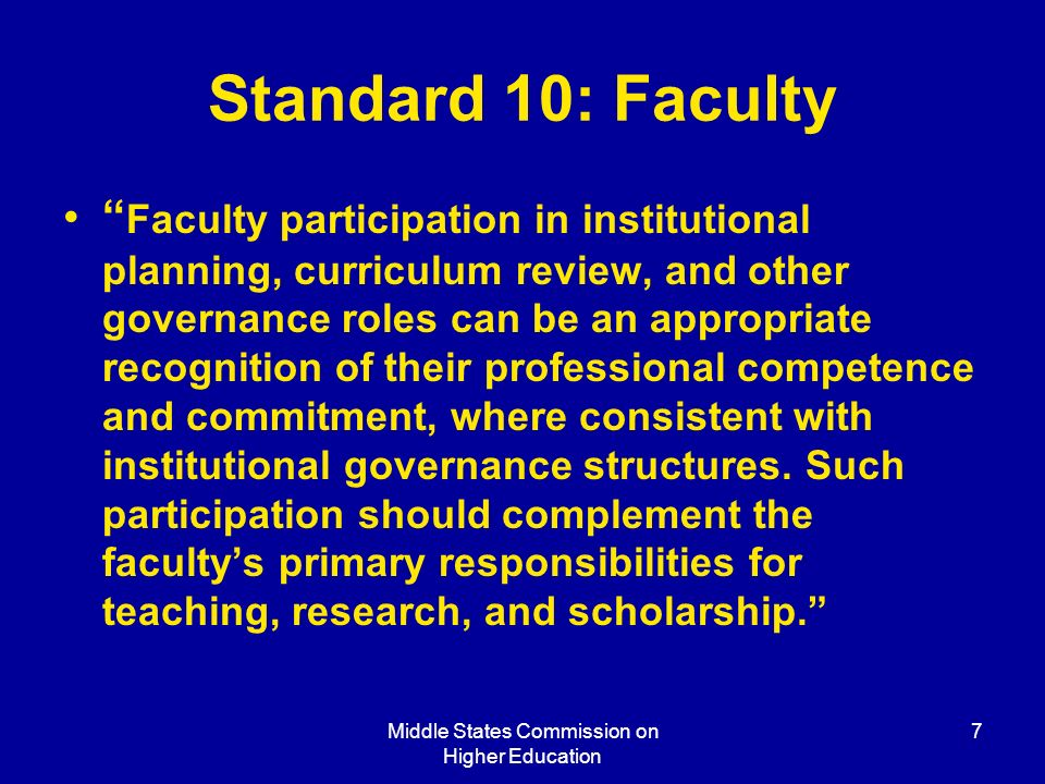 Middle States Commission on Higher Education 7 Standard 10: Faculty Faculty participation in institutional planning, curriculum review, and other governance roles can be an appropriate recognition of their professional competence and commitment, where consistent with institutional governance structures.