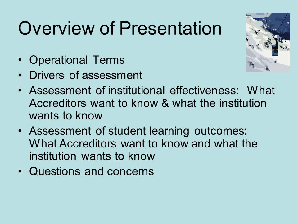 Overview of Presentation Operational Terms Drivers of assessment Assessment of institutional effectiveness: What Accreditors want to know & what the institution wants to know Assessment of student learning outcomes: What Accreditors want to know and what the institution wants to know Questions and concerns