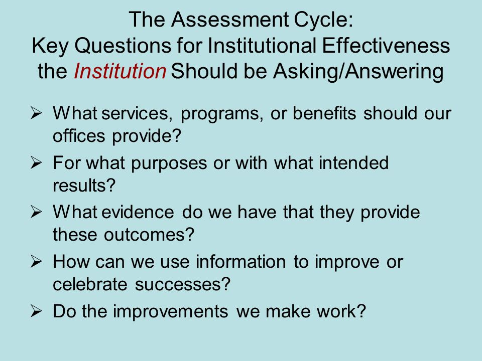 The Assessment Cycle: Key Questions for Institutional Effectiveness the Institution Should be Asking/Answering What services, programs, or benefits should our offices provide.