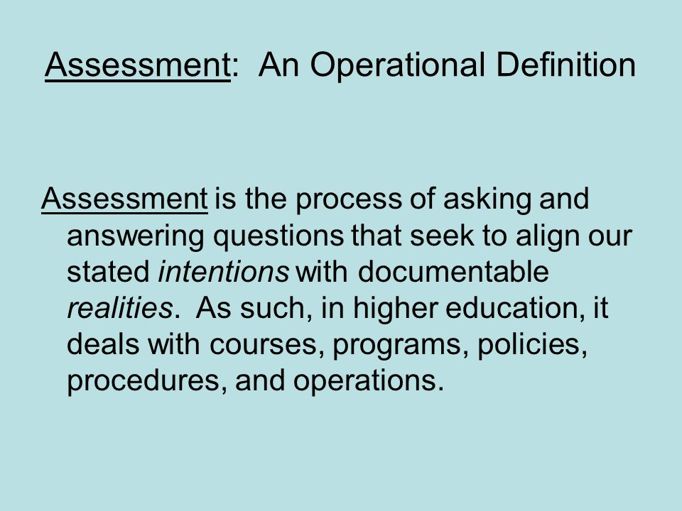 Assessment: An Operational Definition Assessment is the process of asking and answering questions that seek to align our stated intentions with documentable realities.