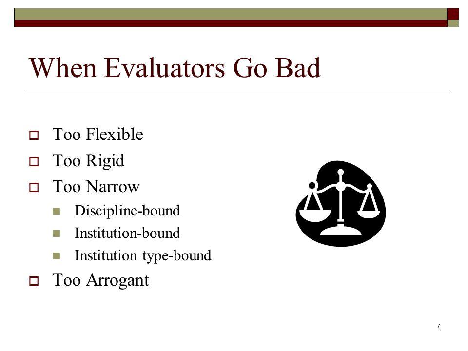 7 When Evaluators Go Bad Too Flexible Too Rigid Too Narrow Discipline-bound Institution-bound Institution type-bound Too Arrogant