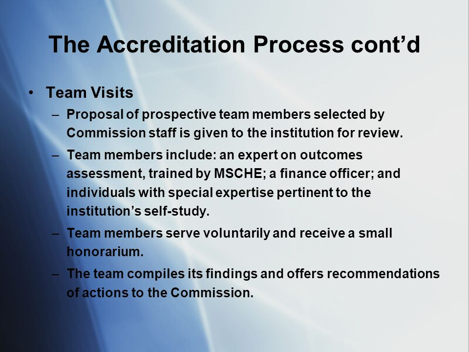 The Accreditation Process contd Team Visits –Proposal of prospective team members selected by Commission staff is given to the institution for review.