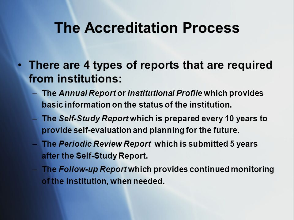 The Accreditation Process There are 4 types of reports that are required from institutions: –The Annual Report or Institutional Profile which provides basic information on the status of the institution.