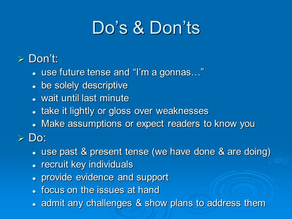 Dos & Donts Dont: Dont: use future tense and Im a gonnas… use future tense and Im a gonnas… be solely descriptive be solely descriptive wait until last minute wait until last minute take it lightly or gloss over weaknesses take it lightly or gloss over weaknesses Make assumptions or expect readers to know you Make assumptions or expect readers to know you Do: Do: use past & present tense (we have done & are doing) use past & present tense (we have done & are doing) recruit key individuals recruit key individuals provide evidence and support provide evidence and support focus on the issues at hand focus on the issues at hand admit any challenges & show plans to address them admit any challenges & show plans to address them