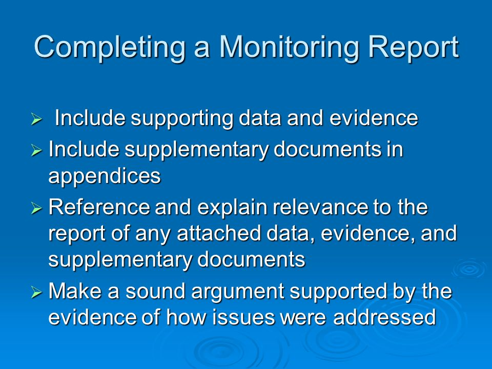 Completing a Monitoring Report Include supporting data and evidence Include supporting data and evidence Include supplementary documents in appendices Include supplementary documents in appendices Reference and explain relevance to the report of any attached data, evidence, and supplementary documents Reference and explain relevance to the report of any attached data, evidence, and supplementary documents Make a sound argument supported by the evidence of how issues were addressed Make a sound argument supported by the evidence of how issues were addressed