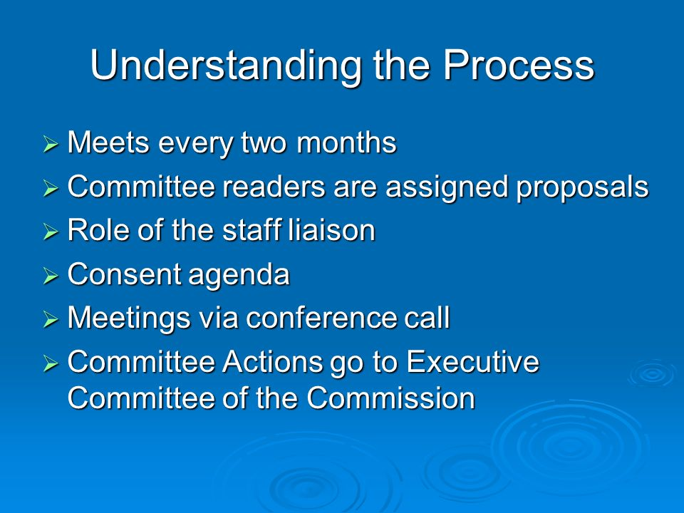 Understanding the Process Meets every two months Meets every two months Committee readers are assigned proposals Committee readers are assigned proposals Role of the staff liaison Role of the staff liaison Consent agenda Consent agenda Meetings via conference call Meetings via conference call Committee Actions go to Executive Committee of the Commission Committee Actions go to Executive Committee of the Commission