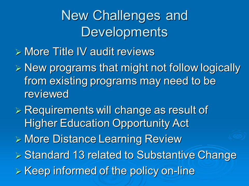 New Challenges and Developments More Title IV audit reviews More Title IV audit reviews New programs that might not follow logically from existing programs may need to be reviewed New programs that might not follow logically from existing programs may need to be reviewed Requirements will change as result of Higher Education Opportunity Act Requirements will change as result of Higher Education Opportunity Act More Distance Learning Review More Distance Learning Review Standard 13 related to Substantive Change Standard 13 related to Substantive Change Keep informed of the policy on-line Keep informed of the policy on-line
