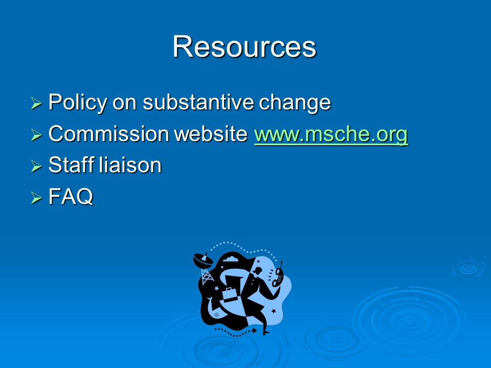 Resources Policy on substantive change Policy on substantive change Commission website www.msche.org Commission website www.msche.orgwww.msche.org Staff liaison Staff liaison FAQ FAQ
