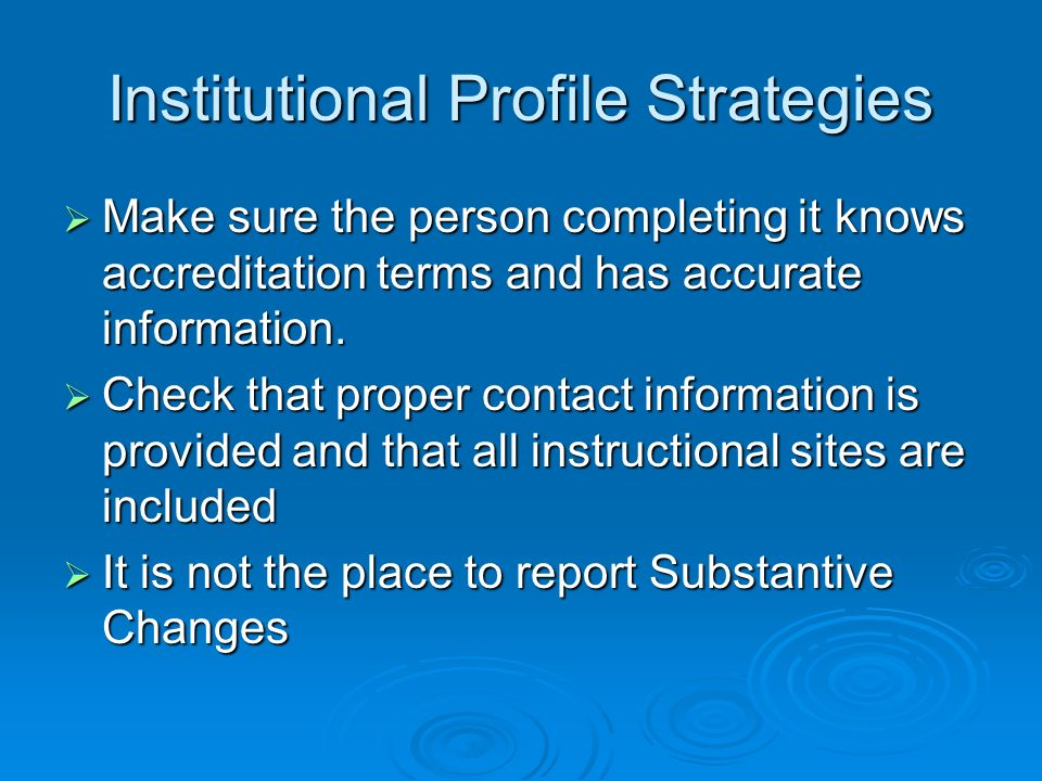 Institutional Profile Strategies Make sure the person completing it knows accreditation terms and has accurate information.